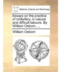 essays on the practice of midwifery in natural and difficult essays on the practice of midwifery in natural and difficult labours by william osborn