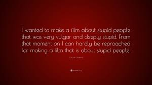 Claude Chabrol Quote I Wanted To Make A Film About Stupid People