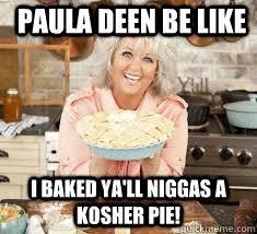 Paula DEen be like I baked ya'll niggas a kosher pie! - Paula Deen ... via Relatably.com