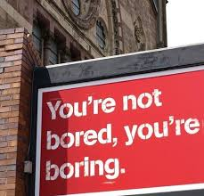boring people. my mother used to tell us that only boring people get bored