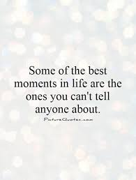 Moments Quotes Stunning Some Of The Best Moments In Life Are The Ones You Can't Tell Anyone