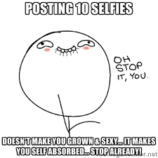 Posting 10 selfies Doesn't make you grown & sexy... It makes you ... via Relatably.com