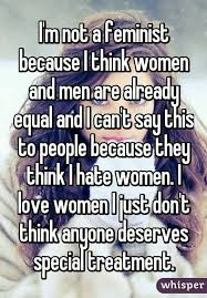 best anti feminist images anti feminist someone posted a whisper which reads i m not a feminist because i think women and men are already equal and i can t say this to people because they think