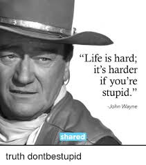 Life Is Hard It's Harder If You're Stupid John Wayne Shared Truth Best Life Is Hard Its Harder If Youre Stupid Poster