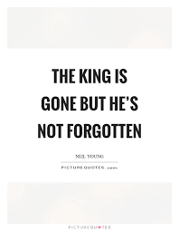 Gone But Not Forgotten Quotes The king is gone but he's not forgotten Picture Quotes 63