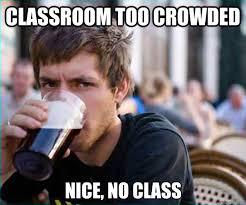CLASSROOM TOO CROWDED Nice, no CLASS - Lazy College Senior - quickmeme via Relatably.com