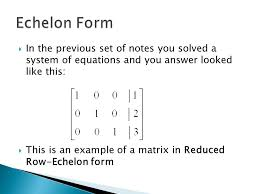 echelon form in the previous set of notes you solved a system of equations and you