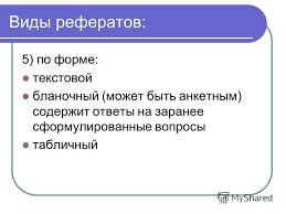Презентация на тему Научные основы реферирования Научно  13 Виды рефератов 5 по форме текстовой бланочный может быть анкетным содержит ответы на заранее сформулированные вопросы табличный