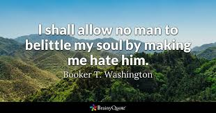 Booker T Washington Quotes Mesmerizing I Shall Allow No Man To Belittle My Soul By Making Me Hate Him