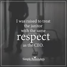 treat people respect i was raised to treat the janitor treat people respect i was raised to treat the janitor the same respect as
