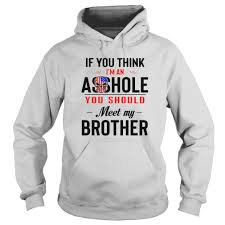 If You Think I An Ass Hole You Should Meet My Brother shirt