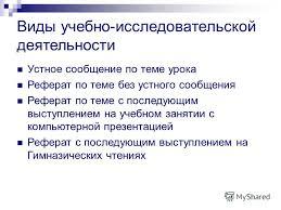 Презентация на тему Учебно исследовательская деятельность в  4 Виды учебно исследовательской деятельности