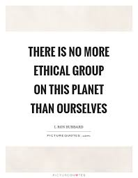 Group Quotes Fascinating There Is No More Ethical Group On This Planet Than Ourselves