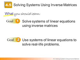 4 5 solving systems using inverse matrices what you should learn goal1 goal2 solve systems of
