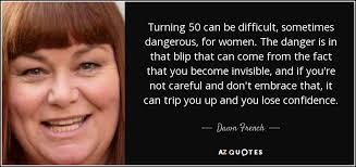 Quotes About Turning 50 Dawn French quote Turning 100 can be difficult sometimes dangerous 33
