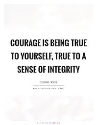Quotes About Being Real To Yourself Best Of Courage Is Being True To Yourself True To A Sense Of Integrity