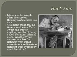 "literary genres and time periods in mark twain s ""huckleberry finn  literary critic joseph claro interpreted hemingway s remark this way  he didn t"