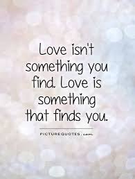 love isnt something you find quote