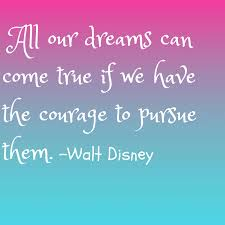 17 all our dreams can e true if we have the courage to pursue them walt disney
