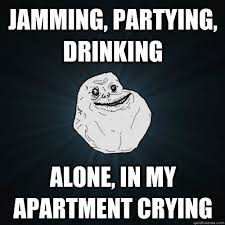 Jamming, Partying, Drinking alone, in my apartment crying ... via Relatably.com