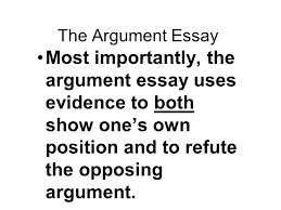 writing part argument writing ppt 11 the argument essay most importantly the argument essay uses evidence to both show one s own position and to refute the opposing argument