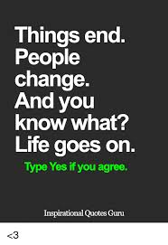 Things Change Quotes Best Things End People Change And You Know What Life Goes On Type Yes If
