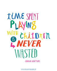 Quotes About Kids Extraordinary Time Spent Playing With Children Is Never Wasted Printable