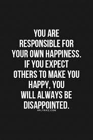 Make Your Own Quotes Unique You Are Responsible For Your Own Happiness If You Expect Others To