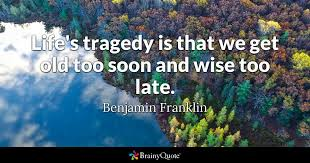 Wise Life Quotes Life's tragedy is that we get old too soon and wise too late 52