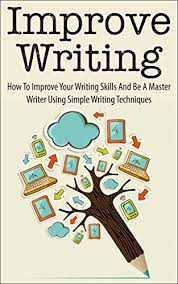 improve writing how to improve your writing skills and be a improve writing how to improve your writing skills and be a master writer using simple