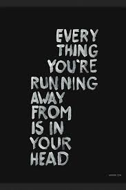 Running Away Quotes Best Quotes Everything You're Running Away From Is In Your Head Loveit