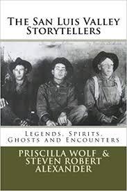 The San Luis Valley Storytellers: Legends, Spirits, Ghosts and Encounters:  Wolf, Priscilla, Alexander, Steven Robert: 9781484935972: Amazon.com: Books