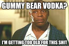 Gummy Bear vodka? I'm getting too old for this shit - Glover ... via Relatably.com