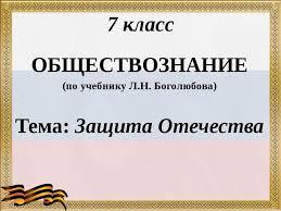 Презентация по обществознанию класс Защита Отечества  7 класс ОБЩЕСТВОЗНАНИЕ по учебнику Л Н Боголюбова Тема Защита Отечества