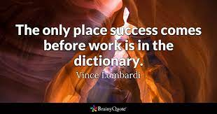 Vince Lombardi - The only place success comes before work...