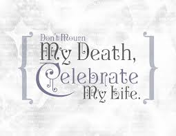 Celebration Of Life Quotes Death Custom Don't Mourn My Death Celebrate My Life Follow The Quote And Have