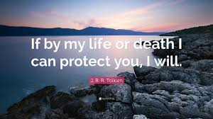 "Jrr Tolkien Quotes About Life J R R Tolkien Quote ""If by my life or death I can protect you I 49"