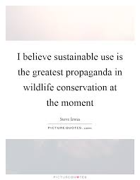 i believe sustainable use is the greatest propaganda in wildlife  i believe sustainable use is the greatest propaganda in wildlife conservation at the moment