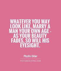 Beauty Fades Quotes Best Of Whatever You May Look Like Marry A Man Your Own Age As Your