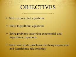 objectives solve exponential equations solve logarithmic equations solve problems involving exponential and logarithmic