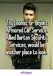 Try Loomis Or Brinks Armored Car Service Allied Barton Security
