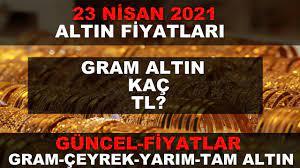23 NİSAN 2021 ALTIN FİYATLARI GÜNCEL (GRAM ALTIN,ÇEYREK ALTIN,TAM ALTIN) -  YouTube