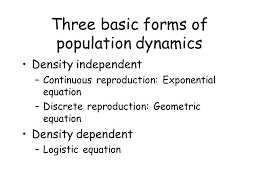 2 three basic forms of population dynamics density independent continuous reion exponential equation discrete reion geometric equation