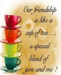 Our Friendship Is Like A Cup Of Tea A Special Blend Of You And Awesome Tea Quotes Friendship