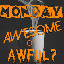 Monday, Awesome or Awful?