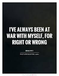 Quotes About Being At War With Yourself Best Of I've Always Been At War With Myself For Right Or Wrong Picture Quotes