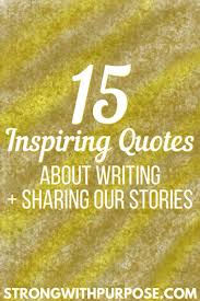15 Inspiring Quotes About Writing Sharing Our Stories Strong