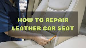 the easy steps on how to repair cuts tears and holes on leather car seat