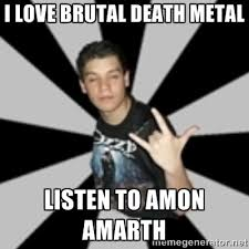 i love brutal death metal listen to amon amarth - metal poser ... via Relatably.com