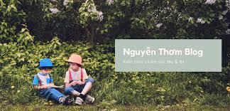 Nguyễn Thơm Blog - Chia sẻ kiến thức, kinh nghiệm chăm sóc Mẹ và Bé